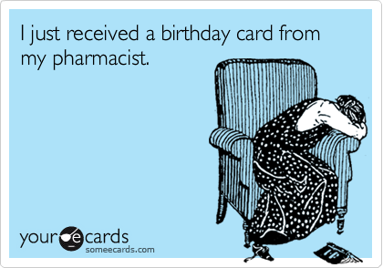 I just received a birthday card from my pharmacist.