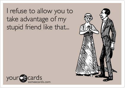 I refuse to allow you to take advantage of my stupid friend like that...