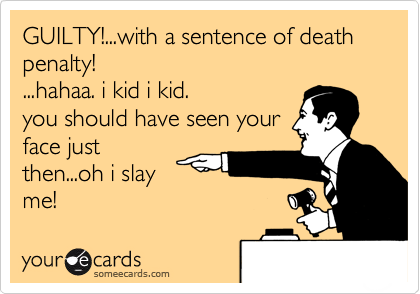 GUILTY!...with a sentence of death penalty! ...hahaa. i kid i kid.you should have seen your face justthen...oh i slayme!