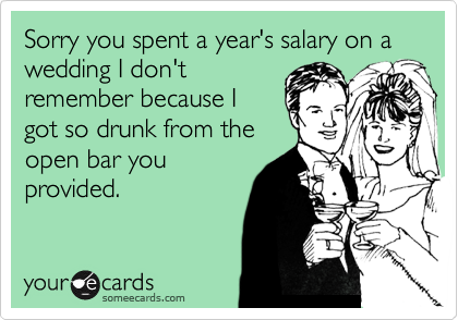 Sorry you spent a year's salary on a wedding I don'tremember because Igot so drunk from theopen bar youprovided.