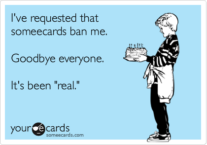 """I've requested thatsomeecards ban me. Goodbye everyone.It's been """"real."""""""
