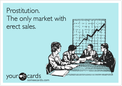 Prostitution. The only market with erect sales.