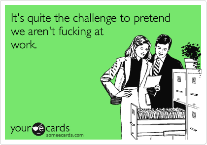 It's quite the challenge to pretend we aren't fucking at work.