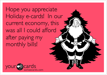 Hope you appreciate Holiday e-cards!  In our current economy, this was all I could afford after paying my monthly bills!