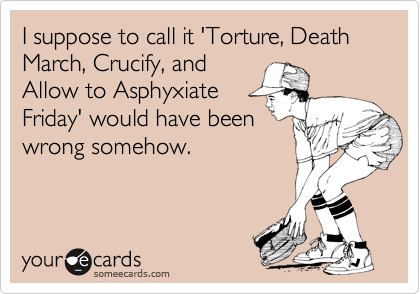 I suppose to call it 'Torture, Death March, Crucify, and Allow to Asphyxiate Friday' would have been wrong somehow.