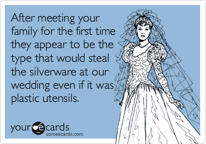 After meeting yourfamily for the first time they appear to be the type that would stealthe silverware at ourwedding even if it wasplastic utensils.