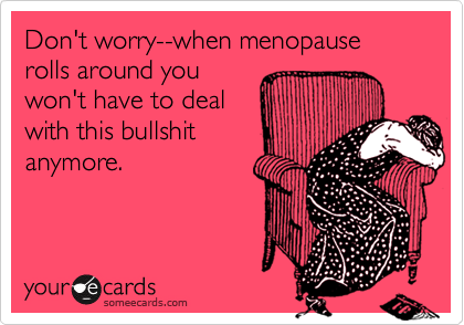 Don't worry--when menopause rolls around you  won't have to deal with this bullshit anymore.
