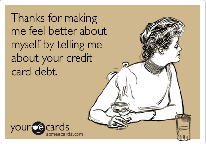 Thanks for makingme feel better about myself by telling meabout your creditcard debt.