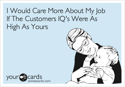 I Would Care More About My Job If The Customers IQ's Were As High As Yours