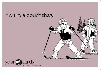 You're a douchebag.