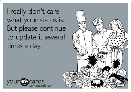 I really don't carewhat your status is. But please continueto update it severaltimes a day.