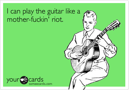 I can play the guitar like amother-fuckin' riot.