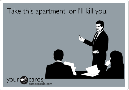 Take this apartment, or I'll kill you.