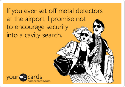 If you ever set off metal detectors at the airport, I promise not  to encourage security into a cavity search.