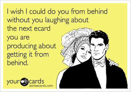I wish I could do you from behind