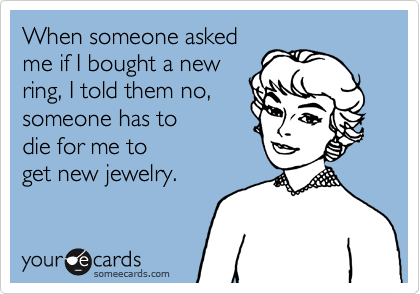 When someone askedme if I bought a newring, I told them no,someone has todie for me toget new jewelry.