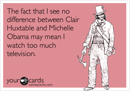 The fact that I see nodifference between ClairHuxtable and MichelleObama may mean Iwatch too muchtelevision.