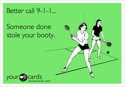 Better call 9-1-1...   Someone done  stole your booty.