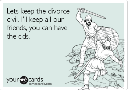 Lets keep the divorcecivil, I'll keep all ourfriends, you can havethe c.ds.