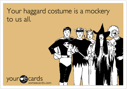 Your haggard costume is a mockery to us all.