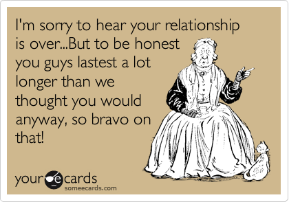 I'm sorry to hear your relationship is over...But to be honest you guys lastest a lot longer than we thought you would anyway, so bravo on that!