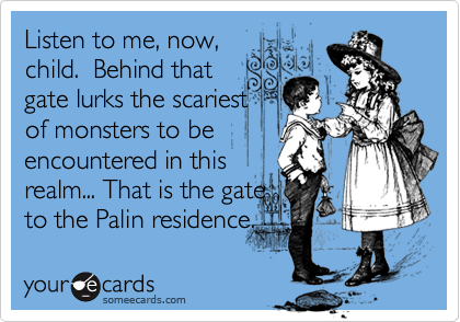 Listen to me, now,child.  Behind thatgate lurks the scariestof monsters to beencountered in thisrealm... That is the gateto the Palin residence.