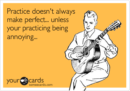 Practice doesn't alwaysmake perfect... unlessyour practicing beingannoying...
