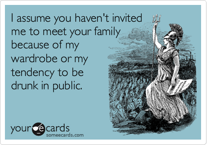 I assume you haven't invited me to meet your family because of my wardrobe or my tendency to be drunk in public.