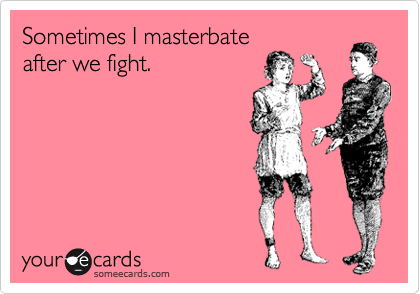 Sometimes I masterbate after we fight.