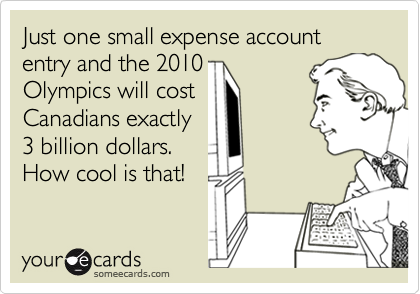 Just one small expense account entry and the 2010Olympics will costCanadians exactly3 billion dollars.How cool is that!