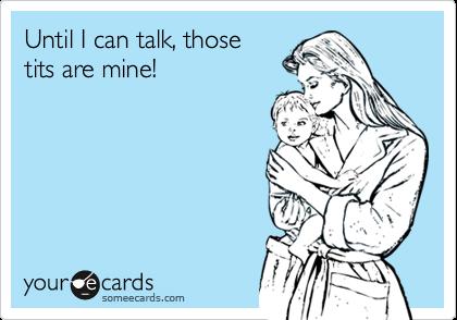 Until I can talk, thosetits are mine!
