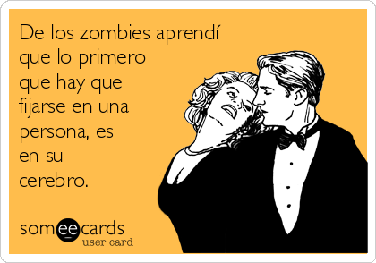 De los zombies aprendí que lo primero que hay que fijarse en una persona, es en su cerebro.