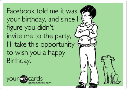 Facebook told me it was your birthday, and since I figure you didn't  invite me to the party, I'll take this opportunity to wish you a happy Birthday.