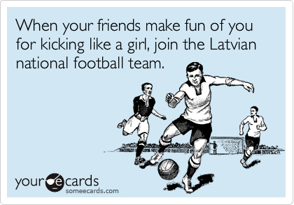 When your friends make fun of you for kicking like a girl, join the Latvian national football team.