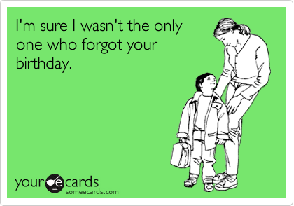 I'm sure I wasn't the only one who forgot your birthday.