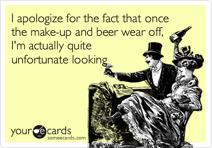 I apologize for the fact that once the make-up and beer wear off,I'm actually quiteunfortunate looking
