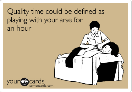 Quality time could be defined as playing with your arse for