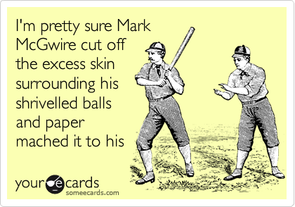 I'm pretty sure Mark McGwire cut off the excess skin surrounding his shrivelled balls and paper mached it to his neck.