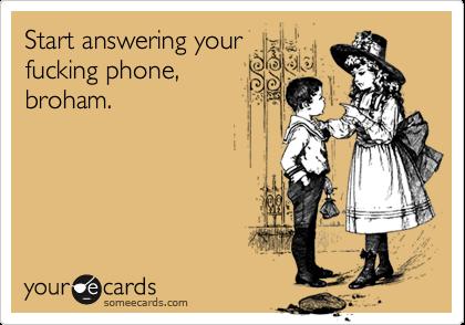 Start answering yourfucking phone,broham.