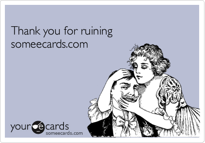 Thank you for ruining someecards.com