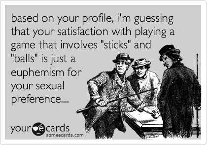 "based on your profile, i'm guessing that your satisfaction with playing a game that involves ""sticks"" and