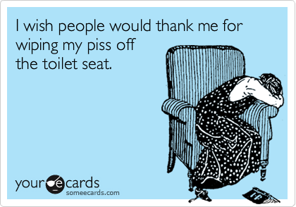 I wish people would thank me for wiping my piss off