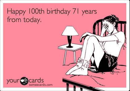 Happy 100th birthday 71 yearsfrom today.
