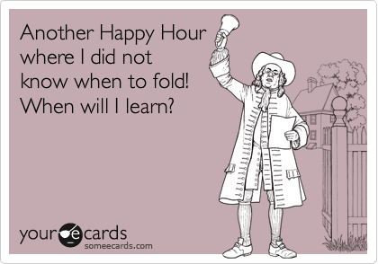 Another Happy Hourwhere I did notknow when to fold!When will I learn?