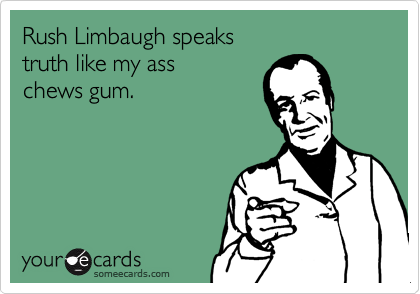 Rush Limbaugh speaks truth like my ass chews gum.