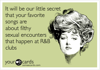 It will be our little secretthat your favoritesongs areabout filthysexual encountersthat happen at R&Bclubs