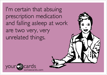 I'm certain that absuing prescription medication and falling asleep at workare two very, veryunrelated things.