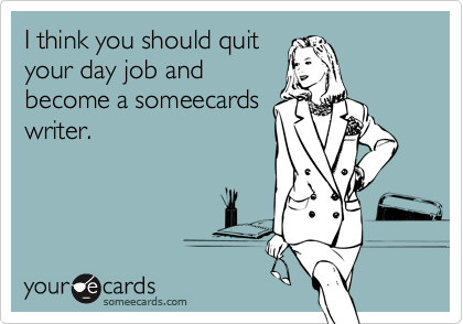 I think you should quit