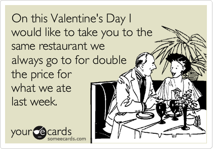 On this Valentine's Day I would like to take you to the same restaurant we always go to for double the price for what we ate last week.