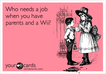 Who needs a jobwhen you haveparents and a Wii?
